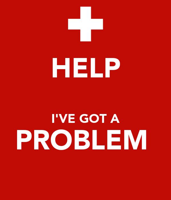 HELP  I'VE GOT A PROBLEM