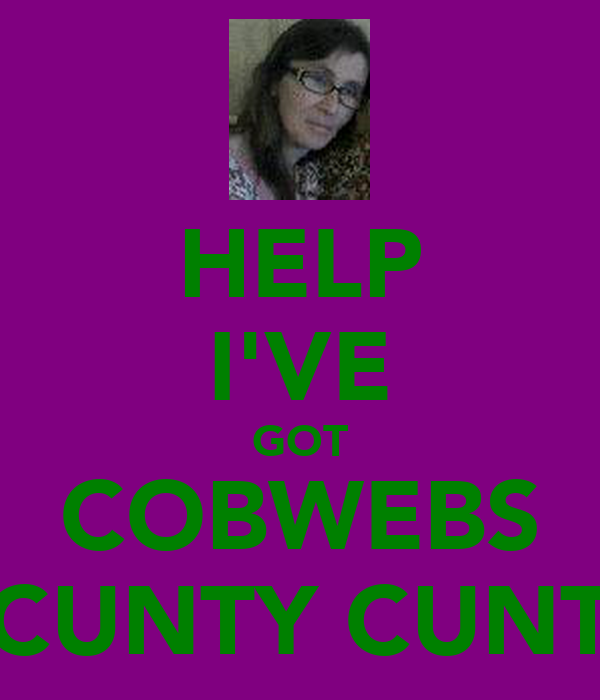 HELP I'VE GOT COBWEBS CUNTY CUNT
