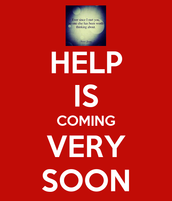 HELP IS COMING VERY SOON
