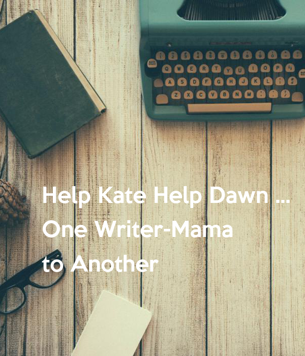 Help Kate Help Dawn ...  One Writer-Mama  to Another