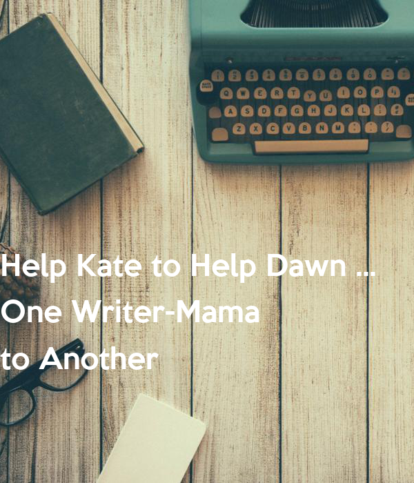 Help Kate to Help Dawn ...  One Writer-Mama  to Another