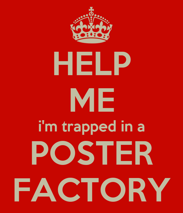 HELP ME i'm trapped in a POSTER FACTORY