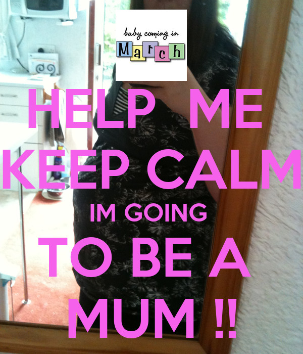 HELP  ME  KEEP CALM IM GOING  TO BE A  MUM !!