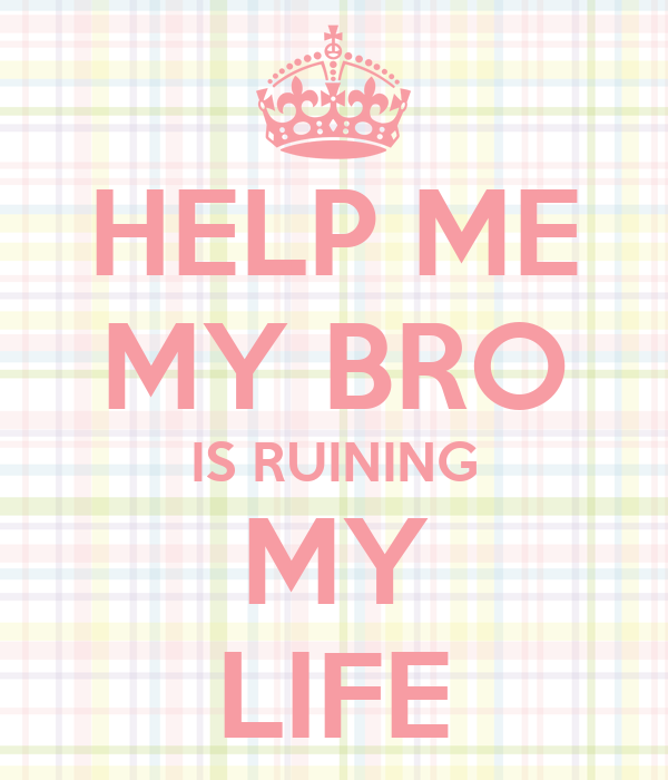 HELP ME MY BRO IS RUINING MY LIFE
