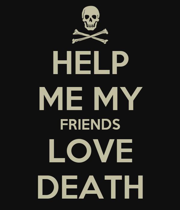 HELP ME MY FRIENDS LOVE DEATH
