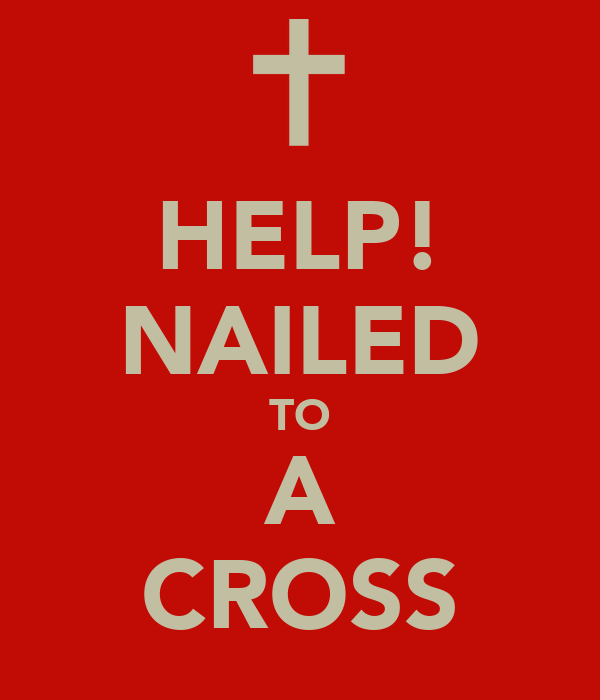HELP! NAILED TO A CROSS