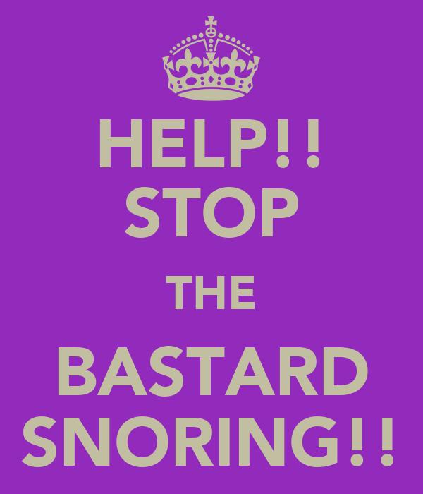 HELP!! STOP THE BASTARD SNORING!!