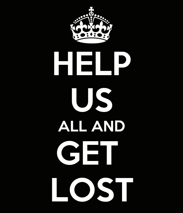 HELP US ALL AND GET  LOST