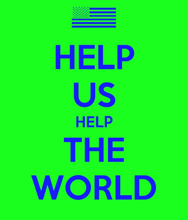 HELP US HELP THE WORLD
