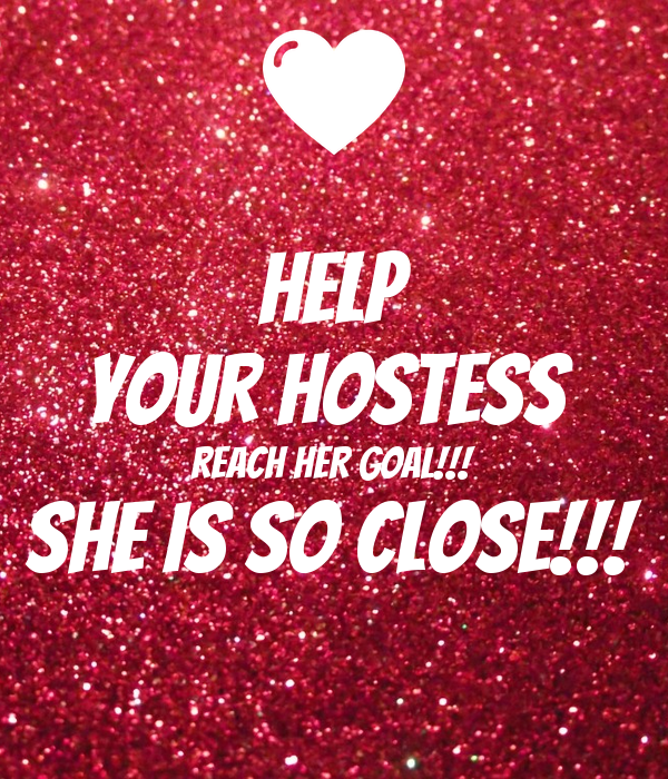 HELP YOUR HOSTESS REACH HER GOAL!!! SHE IS SO CLOSE ...