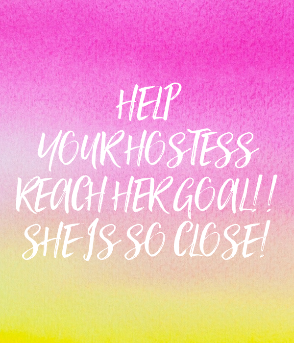 HELP YOUR HOSTESS REACH HER GOAL!! SHE IS SO CLOSE! Poster ...
