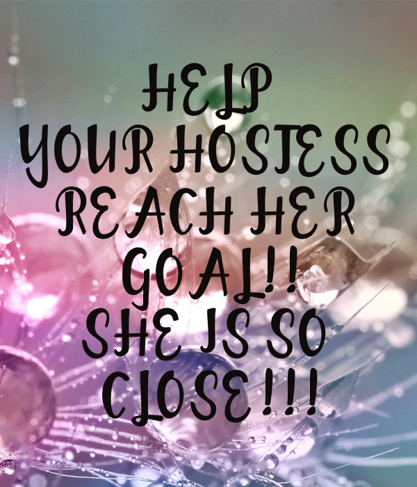 HELP YOUR HOSTESS REACH HER GOAL!! SHE IS SO CLOSE ...