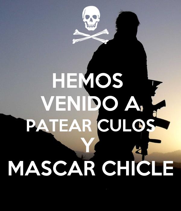 HEMOS  VENIDO A PATEAR CULOS Y  MASCAR CHICLE