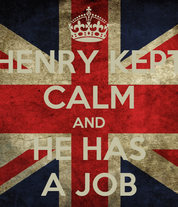 HENRY KEPT CALM AND HE HAS A JOB