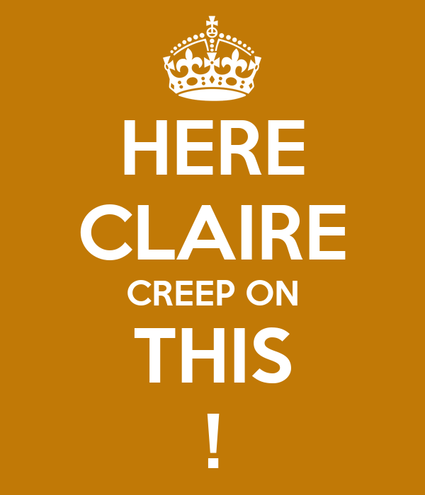 HERE CLAIRE CREEP ON THIS !