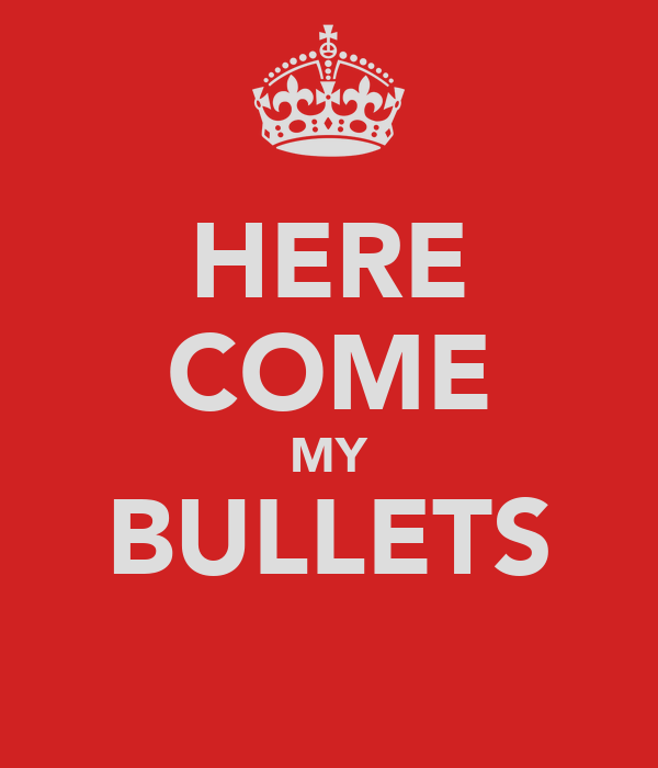 HERE COME MY BULLETS
