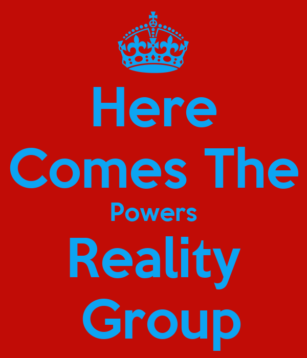Here Comes The Powers Reality  Group