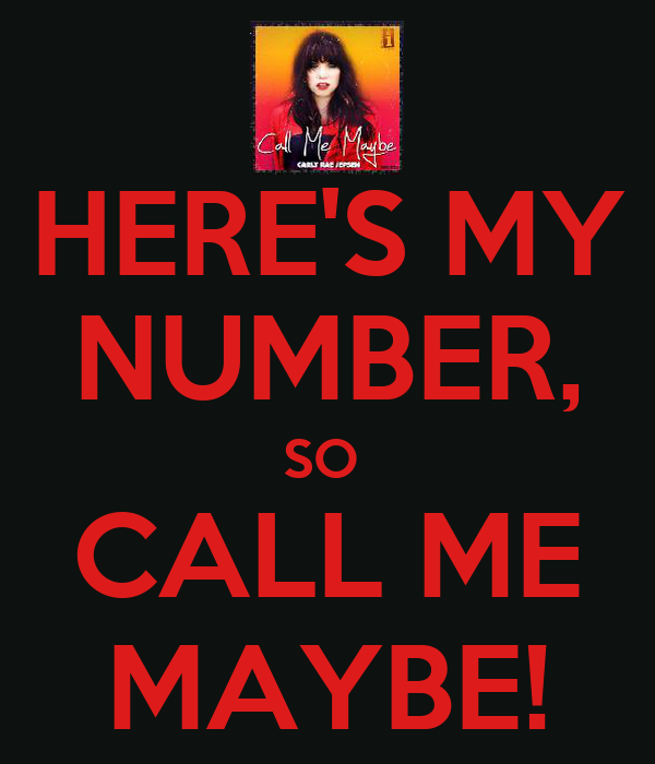 HERE'S MY NUMBER, SO  CALL ME MAYBE!