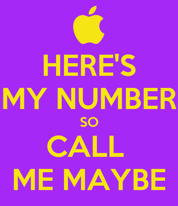 HERE'S MY NUMBER SO CALL  ME MAYBE