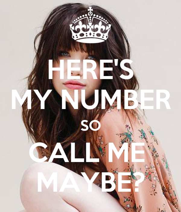 HERE'S MY NUMBER SO CALL ME  MAYBE?
