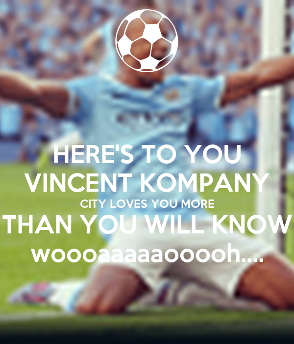 HERE'S TO YOU VINCENT KOMPANY CITY LOVES YOU MORE THAN YOU WILL KNOW woooaaaaaooooh....