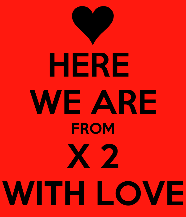 HERE  WE ARE FROM X 2 WITH LOVE