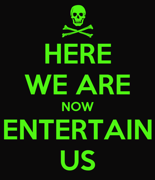 HERE WE ARE NOW ENTERTAIN US
