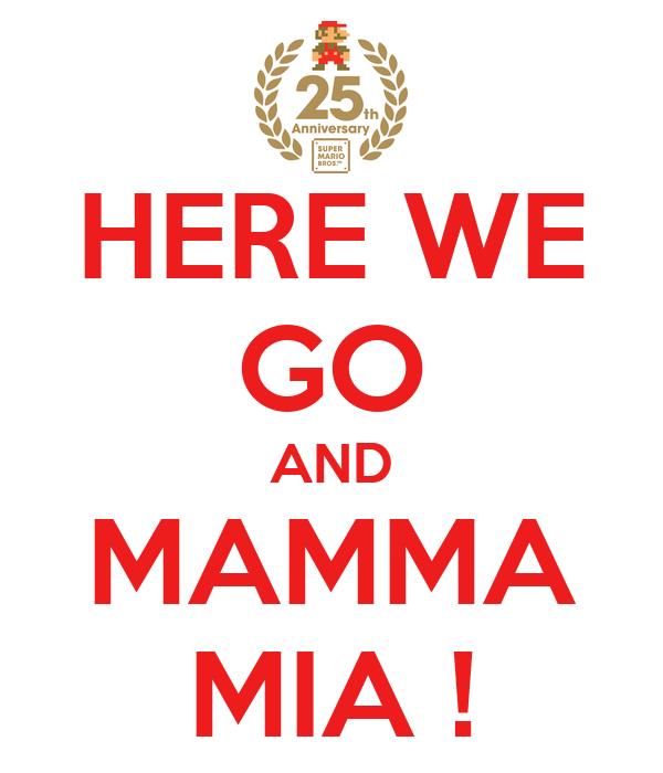 HERE WE GO AND MAMMA MIA !