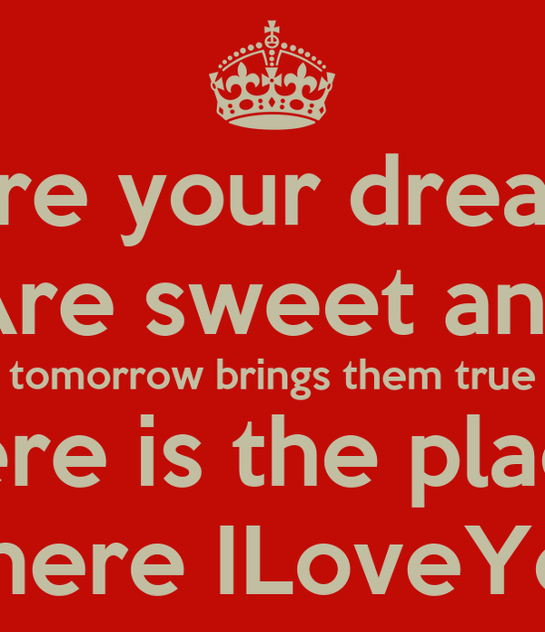 Here your dreams Are sweet and tomorrow brings them true here is the place where ILoveYou