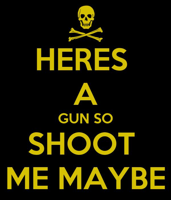 HERES  A GUN SO SHOOT  ME MAYBE