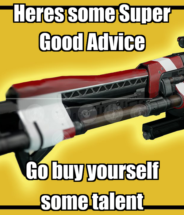 Heres some Super Good Advice Go buy yourself some talent