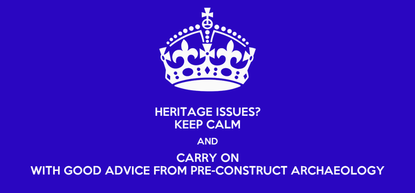 HERITAGE ISSUES? KEEP CALM AND CARRY ON WITH GOOD ADVICE FROM PRE-CONSTRUCT ARCHAEOLOGY