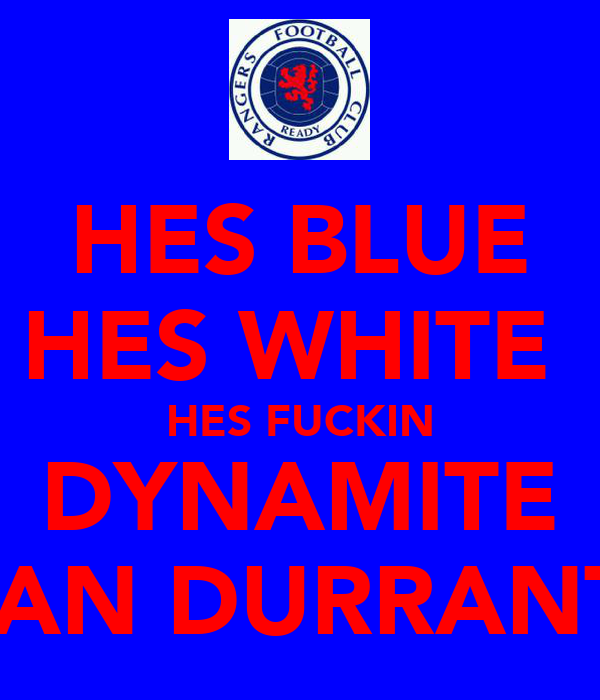 HES BLUE HES WHITE  HES FUCKIN DYNAMITE IAN DURRANT