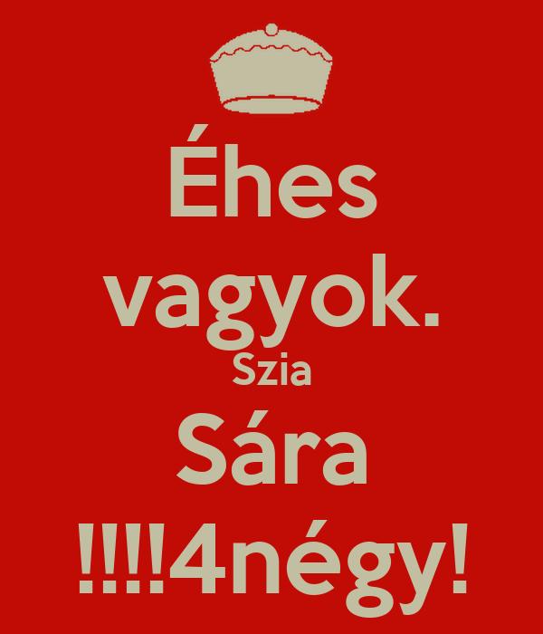 Éhes vagyok. Szia Sára !!!!4négy!
