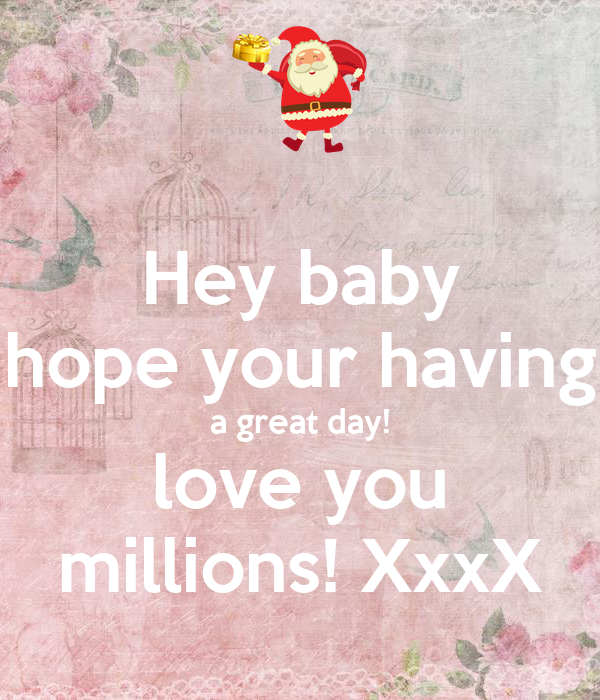 Hey Baby Hope Your Having A Great Day Love You Millions Xxxx