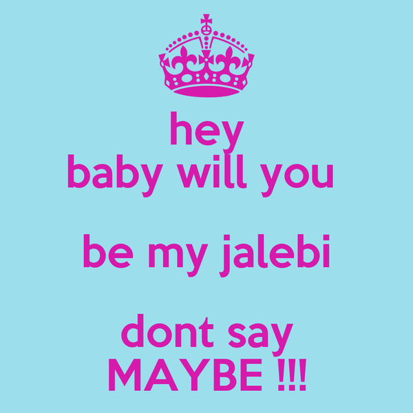hey baby will you  be my jalebi dont say MAYBE !!!