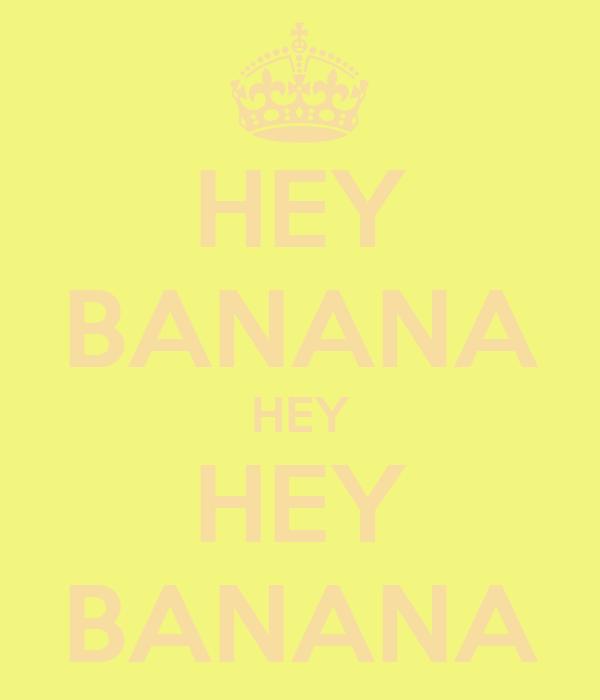 HEY BANANA HEY HEY BANANA