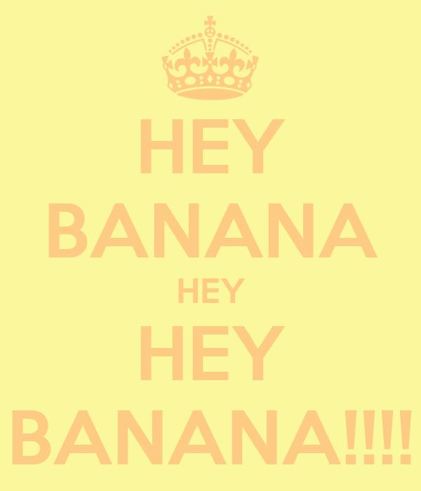 HEY BANANA HEY HEY BANANA!!!!