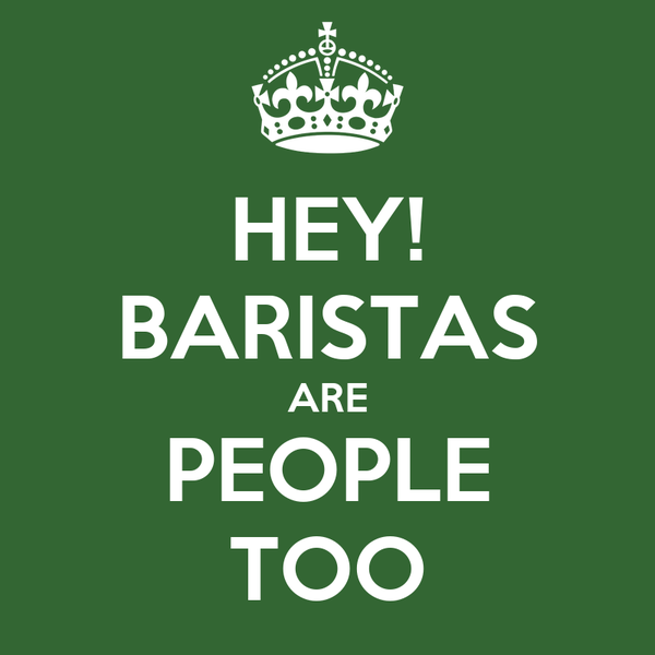 HEY! BARISTAS ARE PEOPLE TOO