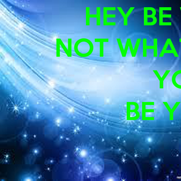HEY BE WHO YOU ARE