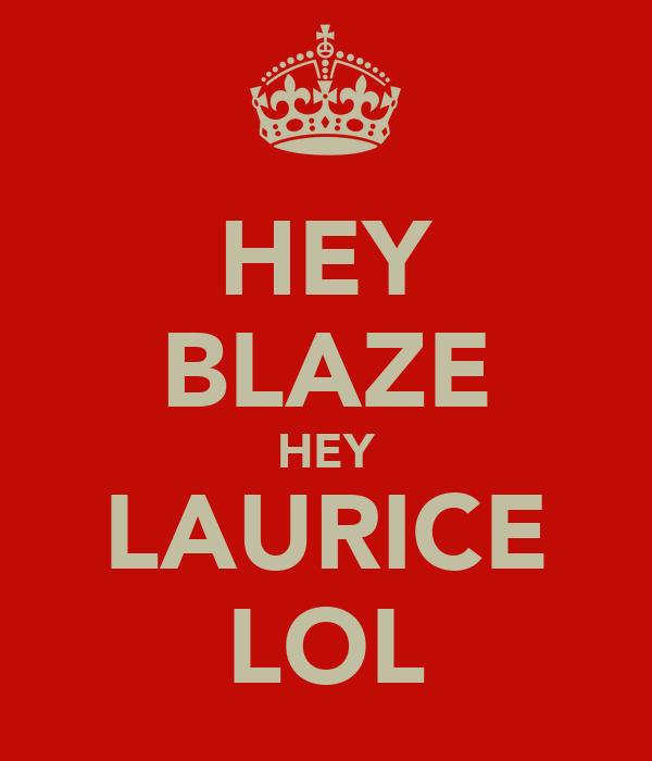 HEY BLAZE HEY LAURICE LOL