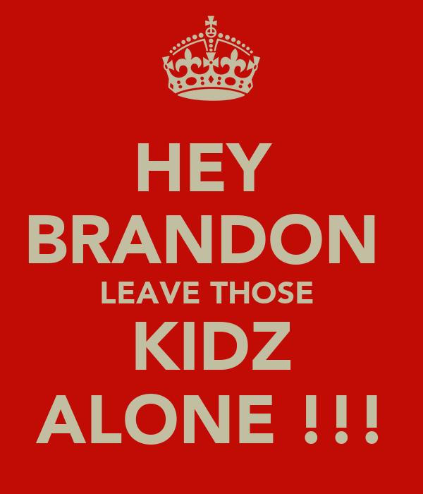 HEY  BRANDON  LEAVE THOSE  KIDZ ALONE !!!