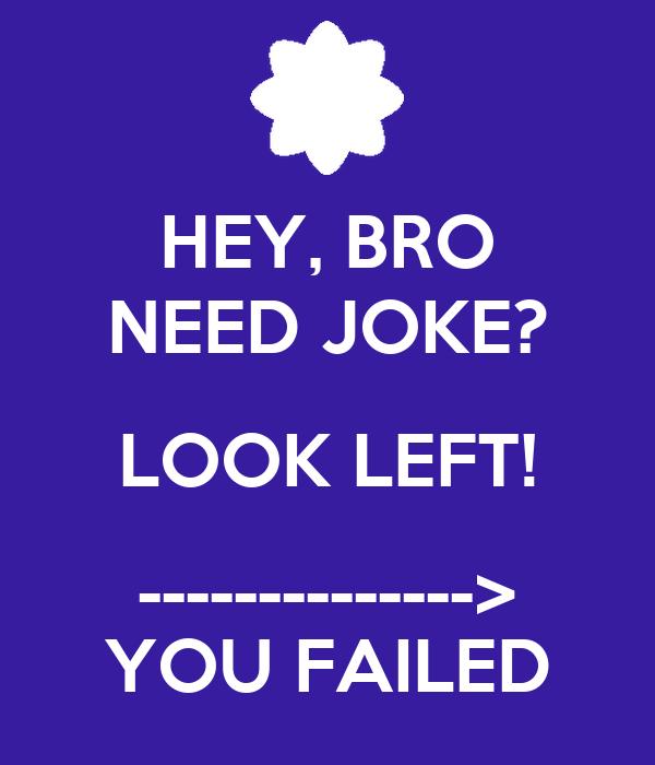 HEY, BRO NEED JOKE? LOOK LEFT! --------------> YOU FAILED