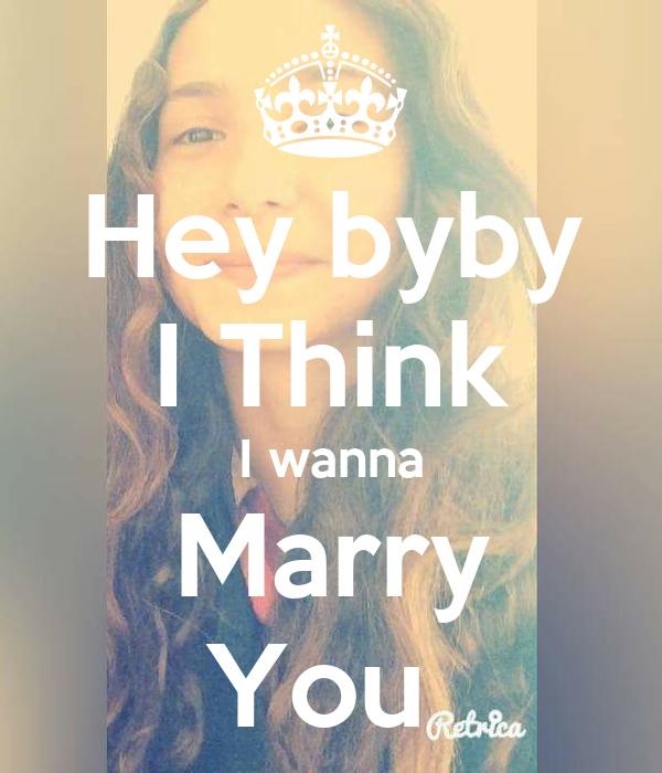 Hey byby I Think I wanna Marry You