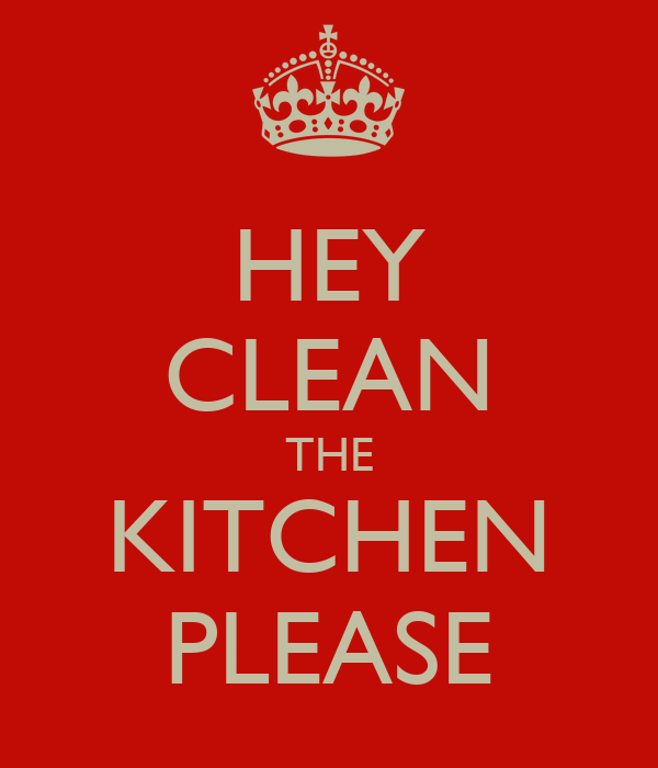 HEY CLEAN THE KITCHEN PLEASE