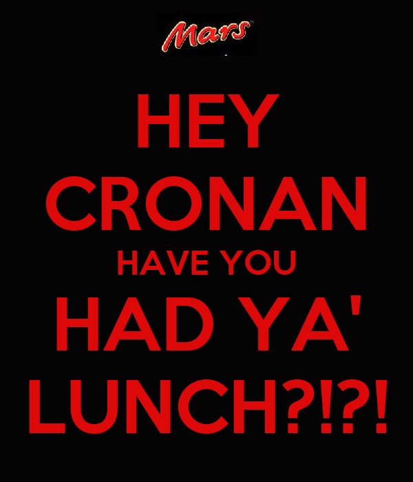 HEY CRONAN HAVE YOU HAD YA' LUNCH?!?!
