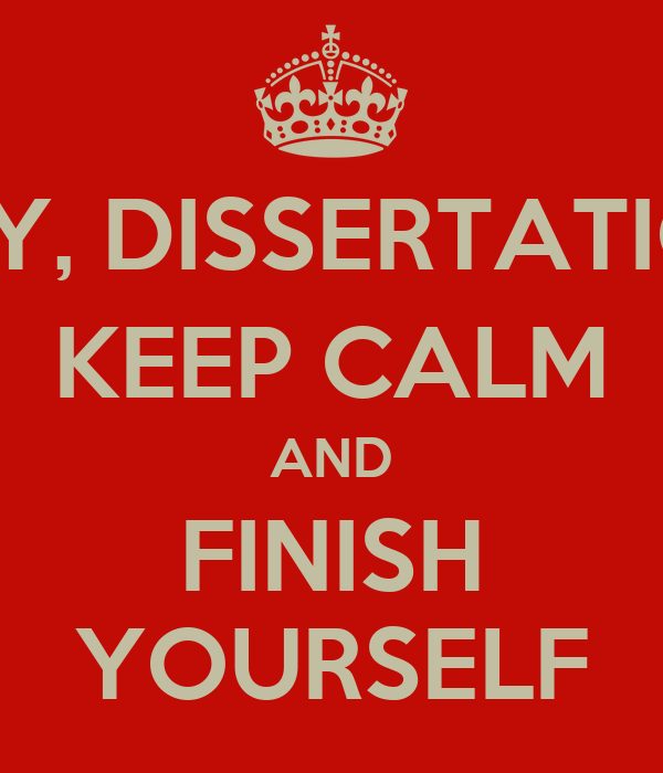 HEY, DISSERTATION KEEP CALM AND FINISH YOURSELF