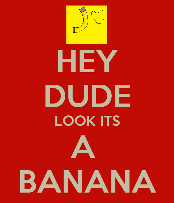 HEY DUDE LOOK ITS A  BANANA