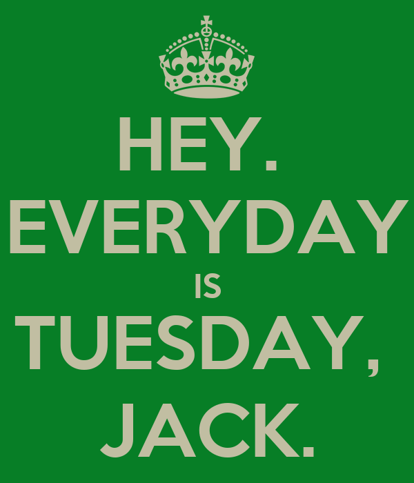 HEY.  EVERYDAY IS TUESDAY,  JACK.