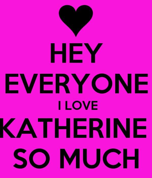 HEY EVERYONE  I LOVE KATHERINE  SO MUCH